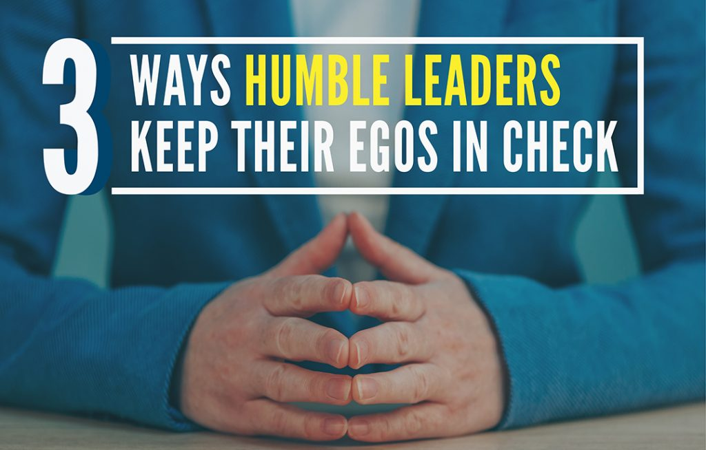 3 Ways Humble Leaders Keep their Egos in Check