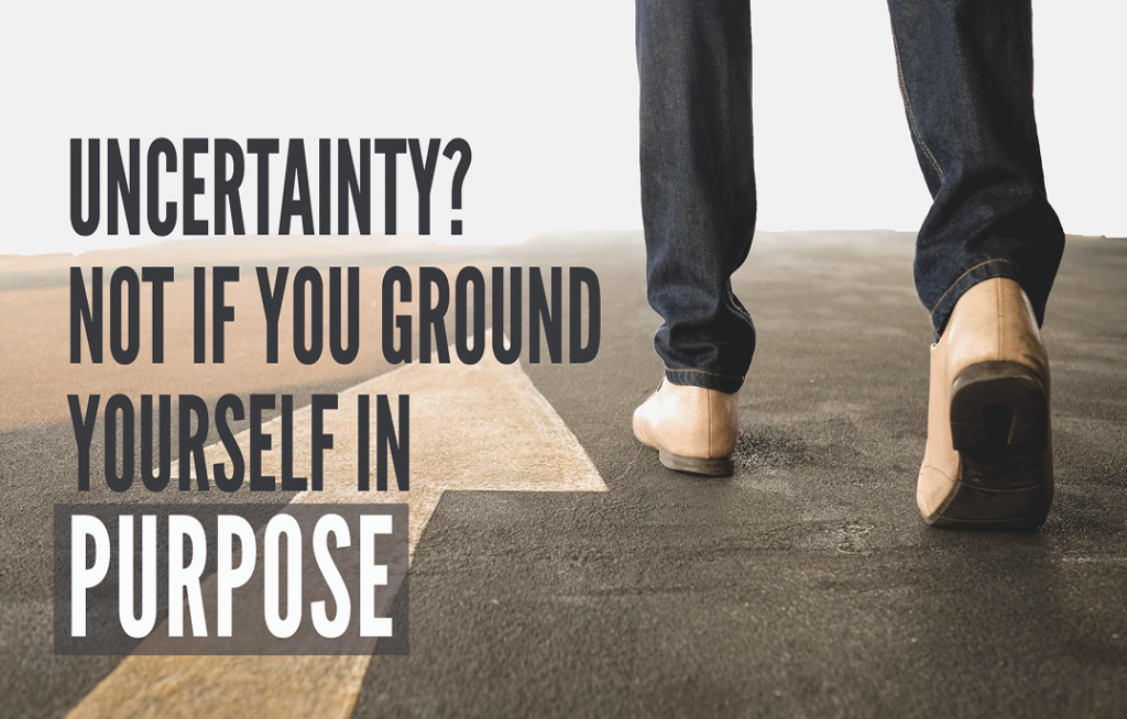 Uncertainty? Not if You Ground Yourself in Purpose